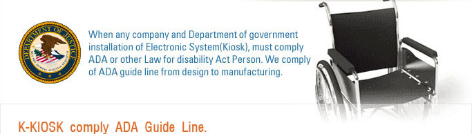 When any company and Department of government installation of Electronic System(Kiosk), must comply ADA or other Law for disability Act Person. We comply of ADA guide line from Design to manufacturing.